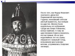 После того, как Федор Иоанович скончался, династия Рюриковичей пресеклась. Годун
