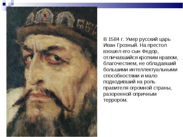 В 1584 г. Умер русский царь Иван Грозный. На престол взошел его сын Федор, отличавшийся кротким нравом, благочестием, не обладавший большими интеллектуальными способностями и мало подходивший на роль правителя огромной страны, разоренной опричным те…