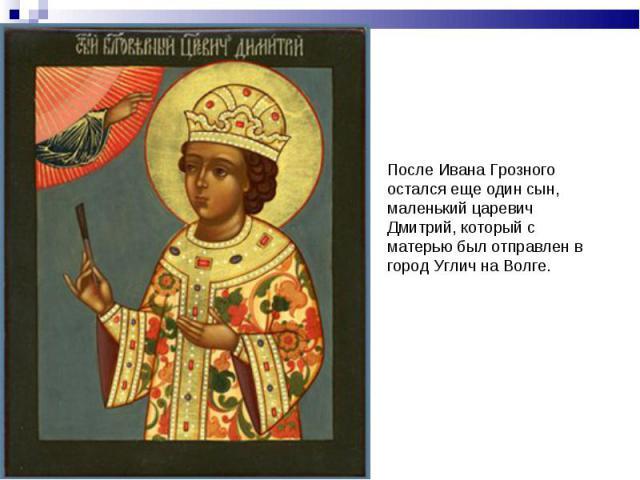 После Ивана Грозного остался еще один сын, маленький царевич Дмитрий, который с матерью был отправлен в город Углич на Волге.