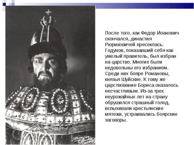 После того, как Федор Иоанович скончался, династия Рюриковичей пресеклась. Годунов, показавший себя как умелый правитель, был избран на царство. Многие были недовольны его избранием. Среди них бояре Романовы, князья Шуйские. К тому же царствование Б…