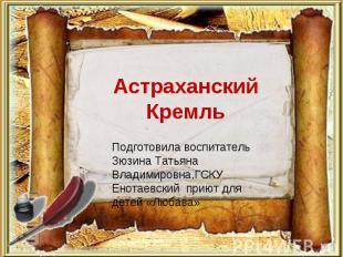 Астраханский Кремль Подготовила воспитатель Зюзина Татьяна Владимировна,ГСКУ Ено