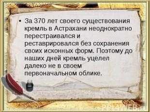 За 370 лет своего существования кремль в Астрахани неоднократно перестраивался и