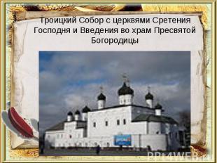 Троицкий Собор с церквями Сретения Господня и Введения во храм Пресвятой Богород