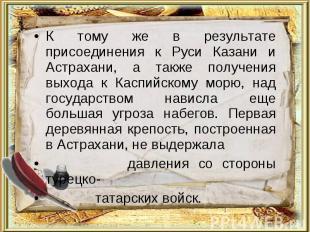 К тому же в результате присоединения к Руси Казани и Астрахани, а также получени