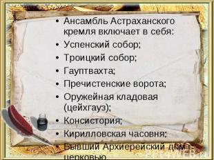 Ансамбль Астраханского кремля включает в себя:Успенский собор;Троицкий собор;Гау