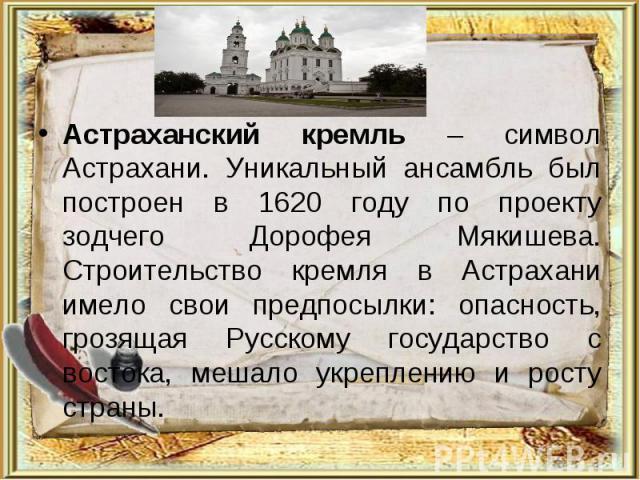 Астраханский кремль – символ Астрахани. Уникальный ансамбль был построен в 1620 году по проекту зодчего Дорофея Мякишева. Строительство кремля в Астрахани имело свои предпосылки: опасность, грозящая Русскому государство с востока, мешало укреплению …