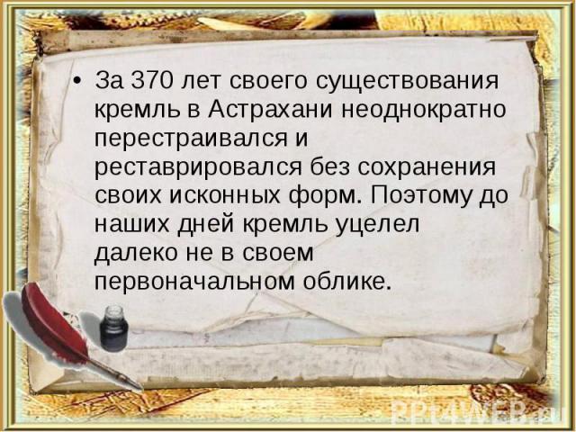 За 370 лет своего существования кремль в Астрахани неоднократно перестраивался и реставрировался без сохранения своих исконных форм. Поэтому до наших дней кремль уцелел далеко не в своем первоначальном облике.