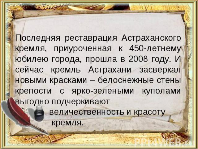 Последняя реставрация Астраханского кремля, приуроченная к 450-летнему юбилею города, прошла в 2008 году. И сейчас кремль Астрахани засверкал новыми красками – белоснежные стены крепости с ярко-зелеными куполами выгодно подчеркивают величественность…