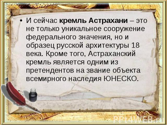 И сейчас кремль Астрахани – это не только уникальное сооружение федерального значения, но и образец русской архитектуры 18 века. Кроме того, Астраханский кремль является одним из претендентов на звание объекта всемирного наследия ЮНЕСКО.