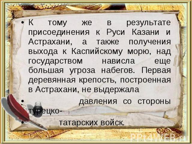 К тому же в результате присоединения к Руси Казани и Астрахани, а также получения выхода к Каспийскому морю, над государством нависла еще большая угроза набегов. Первая деревянная крепость, построенная в Астрахани, не выдержала давления со стороны т…