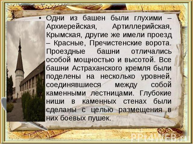 Одни из башен были глухими – Архиерейская, Артиллерийская, Крымская, другие же имели проезд – Красные, Пречистенские ворота. Проездные башни отличались особой мощностью и высотой. Все башни Астраханского кремля были поделены на несколько уровней, со…
