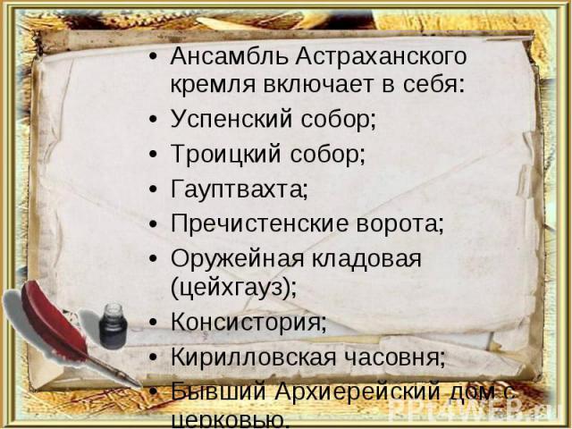 Ансамбль Астраханского кремля включает в себя:Успенский собор;Троицкий собор;Гауптвахта;Пречистенские ворота;Оружейная кладовая (цейхгауз);Консистория;Кирилловская часовня;Бывший Архиерейский дом с церковью.