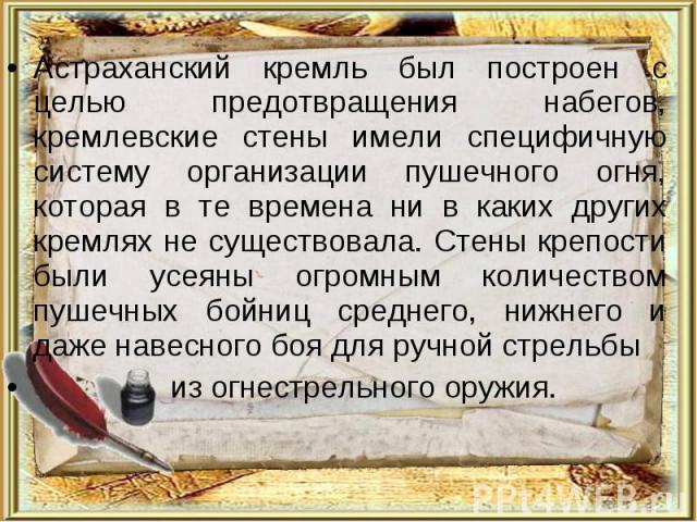 Астраханский кремль был построен с целью предотвращения набегов, кремлевские стены имели специфичную систему организации пушечного огня, которая в те времена ни в каких других кремлях не существовала. Стены крепости были усеяны огромным количеством …