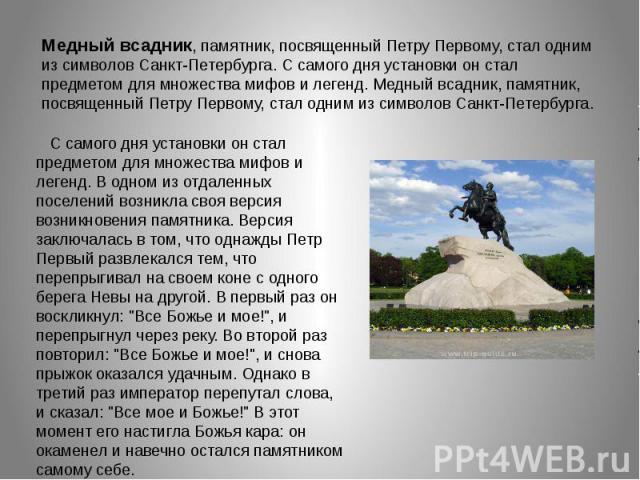 Медный всадник, памятник, посвященный Петру Первому, стал одним из символов Санкт-Петербурга. С самого дня установки он стал предметом для множества мифов и легенд. Медный всадник, памятник, посвященный Петру Первому, стал одним из символов Санкт-Пе…