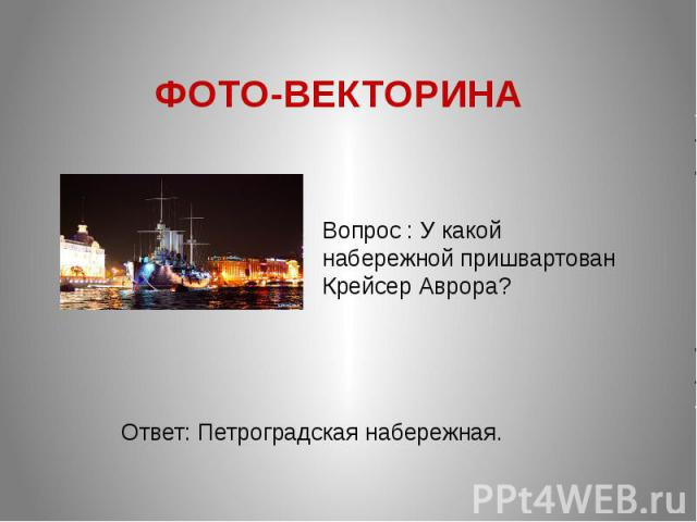 ФОТО-ВЕКТОРИНА Вопрос : У какой набережной пришвартован Крейсер Аврора? Ответ: Петроградская набережная.