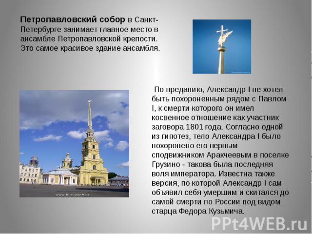 Петропавловский собор в Санкт-Петербурге занимает главное место в ансамбле Петропавловской крепости. Это самое красивое здание ансамбля. По преданию, Александр I не хотел быть похороненным рядом с Павлом I, к смерти которого он имел косвенное отноше…