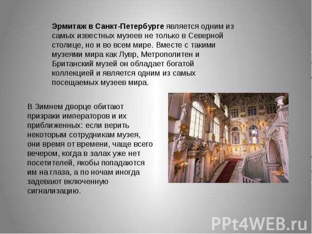Эрмитаж в Санкт-Петербурге является одним из самых известных музеев не только в Северной столице, но и во всем мире. Вместе с такими музеями мира как Лувр, Метрополитен и Британский музей он обладает богатой коллекцией и является одним из самых посе…