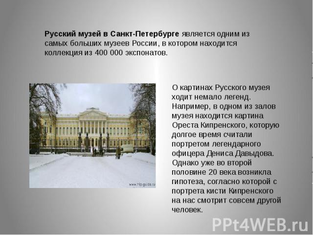 Русский музей в Санкт-Петербурге является одним из самых больших музеев России, в котором находится коллекция из 400 000 экспонатов. О картинах Русского музея ходит немало легенд. Например, в одном из залов музея находится картина Ореста Кипренского…