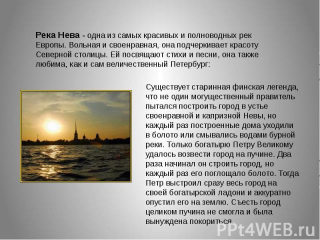 Река Нева - одна из самых красивых и полноводных рек Европы. Вольная и своенравная, она подчеркивает красоту Северной столицы. Ей посвящают стихи и песни, она также любима, как и сам величественный Петербург: Существует старинная финская легенда, чт…