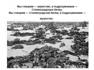 Мы говорим — мужество, а подразумеваем — Сталинградскую битву. Мы говорим — Стал