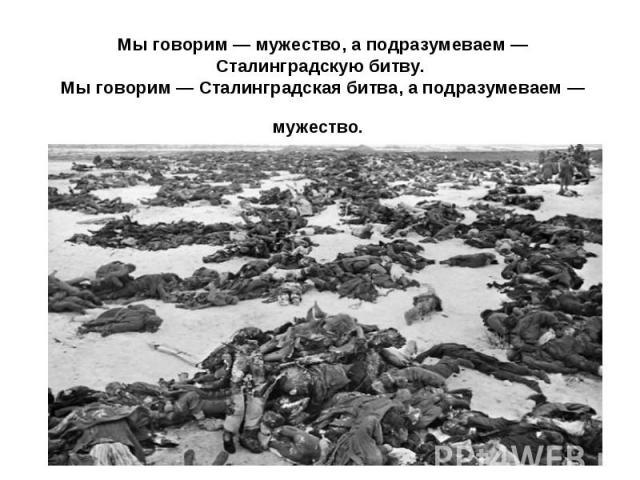 Мы говорим — мужество, а подразумеваем — Сталинградскую битву. Мы говорим — Сталинградская битва, а подразумеваем — мужество.