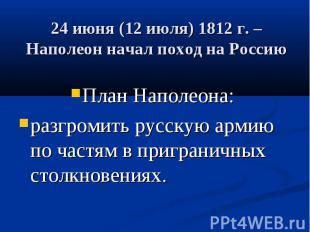 24 июня (12 июля) 1812 г. – Наполеон начал поход на Россию План Наполеона: разгр