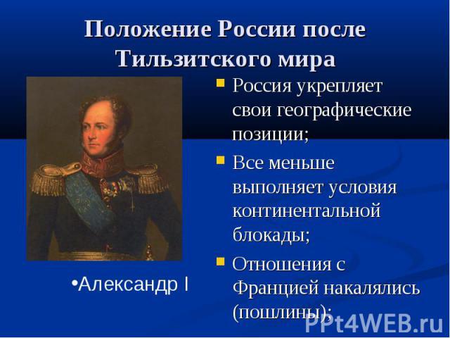 Положение России после Тильзитского мира Россия укрепляет свои географические позиции;Все меньше выполняет условия континентальной блокады;Отношения с Францией накалялись (пошлины);