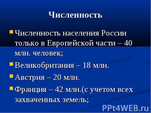 Численность Численность населения России только в Европейской части – 40 млн. человек;Великобритания – 18 млн.Австрия – 20 млн.Франция – 42 млн.(с учетом всех захваченных земель;