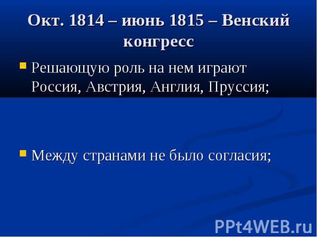 Окт. 1814 – июнь 1815 – Венский конгресс Решающую роль на нем играют Россия, Австрия, Англия, Пруссия;Между странами не было согласия;