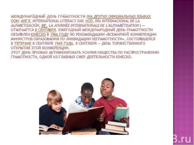 Международный день грамотности(на других официальных языках ООН:англ.International Literacy Day,исп.Día Internacional de la Alfabetización,фр.la Journée internationale de l'alphabétisation) — отмечается8 сентября. Ежегодный Международный де…