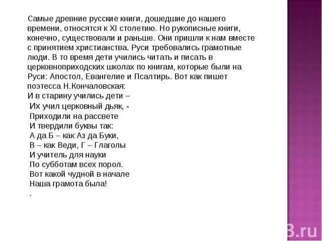 Самые древние русские книги, дошедшие до нашего времени, относятся к XI столетию. Но рукописные книги, конечно, существовали и раньше. Они пришли к нам вместе с принятием христианства. Руси требовались грамотные люди. В то время дети учились читать …