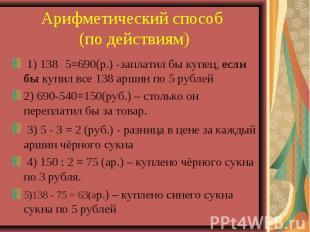 Арифметический способ (по действиям) 1) 138 . 5=690(р.) -заплатил бы купец, если