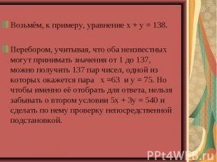 Возьмём, к примеру, уравнение х + у = 138.Перебором, учитывая, что оба неизвестн