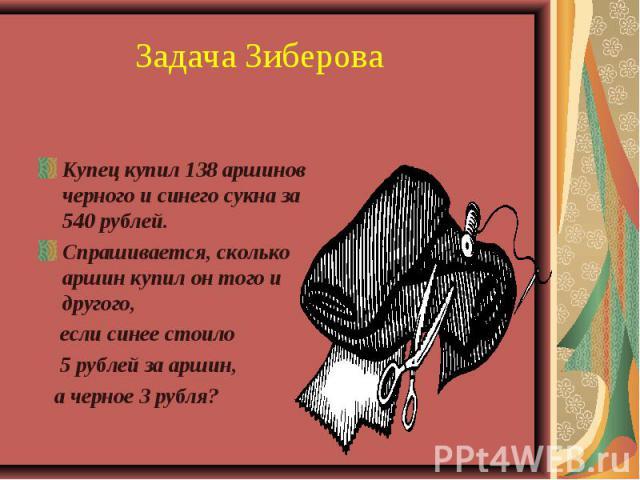 Задача Зиберова Купец купил 138 аршинов черного и синего сукна за 540 рублей.Спрашивается, сколько аршин купил он того и другого, если синее стоило 5 рублей за аршин, а черное 3 рубля?