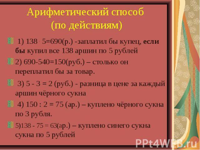 Арифметический способ (по действиям) 1) 138 . 5=690(р.) -заплатил бы купец, если бы купил все 138 аршин по 5 рублей 2) 690-540=150(руб.) – столько он переплатил бы за товар. 3) 5 - 3 = 2 (руб.) - разница в цене за каждый аршин чёрного сукна 4) 150 :…