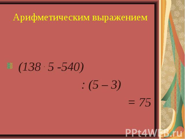 Арифметическим выражением (138 . 5 -540) : (5 – 3) = 75