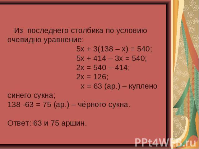 Из последнего столбика по условию очевидно уравнение: 5х + 3(138 – х) = 540; 5х + 414 – 3х = 540; 2х = 540 – 414; 2х = 126; х = 63 (ар.) – куплено синего сукна;138 -63 = 75 (ар.) – чёрного сукна.Ответ: 63 и 75 аршин.