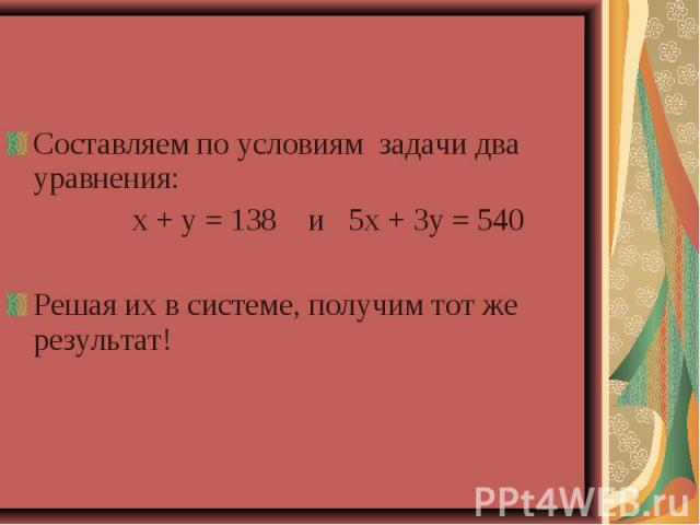 Составляем по условиям задачи два уравнения: х + у = 138 и 5х + 3у = 540Решая их в системе, получим тот же результат!