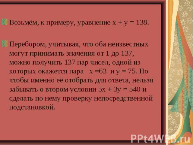 Возьмём, к примеру, уравнение х + у = 138.Перебором, учитывая, что оба неизвестных могут принимать значения от 1 до 137, можно получить 137 пар чисел, одной из которых окажется пара х =63 и у = 75. Но чтобы именно её отобрать для ответа, нельзя забы…