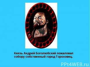 Князь Андрей Боголюбский пожаловал собору собственный город Гороховец.