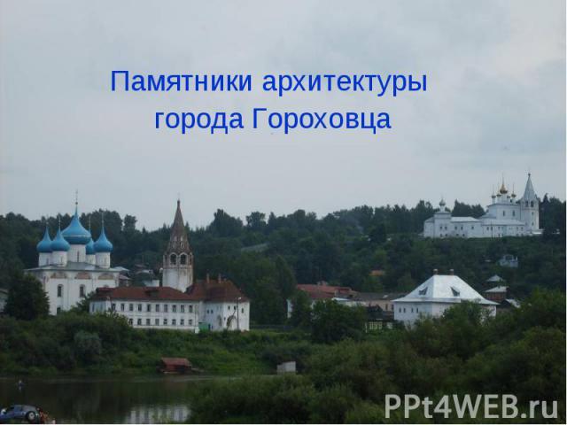 Памятники архитектуры города Гороховца