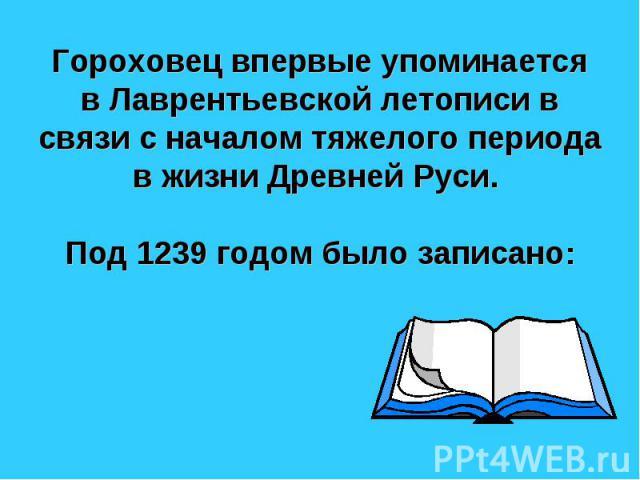 Гороховец впервые упоминается в Лаврентьевской летописи в связи с началом тяжелого периода в жизни Древней Руси. Под 1239 годом было записано: