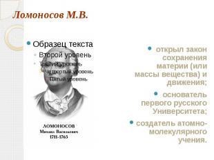 Ломоносов М.В. открыл закон сохранения материи (или массы вещества) и движения;о