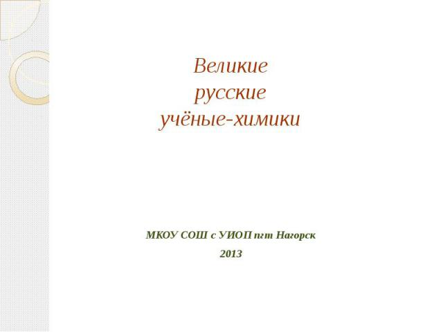 Великие русские учёные-химики МКОУ СОШ с УИОП пгт Нагорск2013