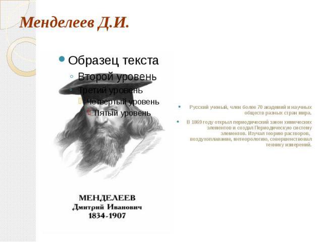 Менделеев Д.И. Русский ученый, член более 70 академий и научных обществ разных стран мира.В 1869 году открыл периодический закон химических элементов и создал Периодическую систему элементов. Изучал теорию растворов, воздухоплавание, метеорологию, с…
