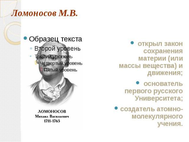 Ломоносов М.В. открыл закон сохранения материи (или массы вещества) и движения;основатель первого русского Университета;создатель атомно-молекулярного учения.