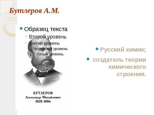 Бутлеров А.М. Русский химик; создатель теории химического строения.