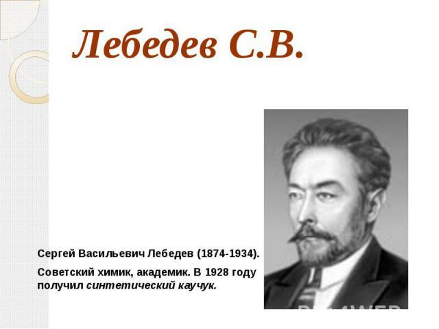 Лебедев С.В. Сергей Васильевич Лебедев (1874-1934).Советский химик, академик. В 1928 году получил синтетический каучук.