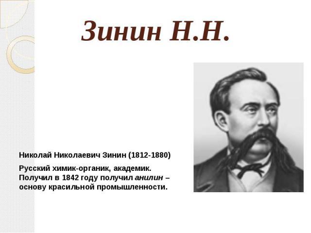 13. Зинин Н.Н. Николай Николаевич Зинин (1812-1880)Русский химик-органик, академик. Получил в 1842 году получил анилин – основу красильной промышленности.
