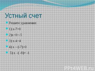 Устный счет Решите уравнения:1) х-7=0 2)х+0=-53) х-4=44) х – (-7)=0 5) х –( -8)=